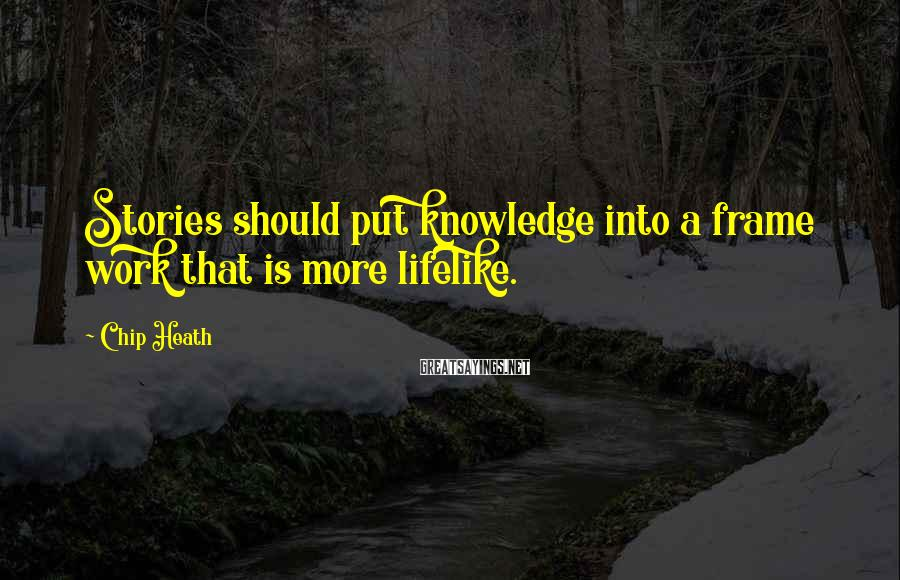 Chip Heath Sayings: Stories should put knowledge into a frame work that is more lifelike.