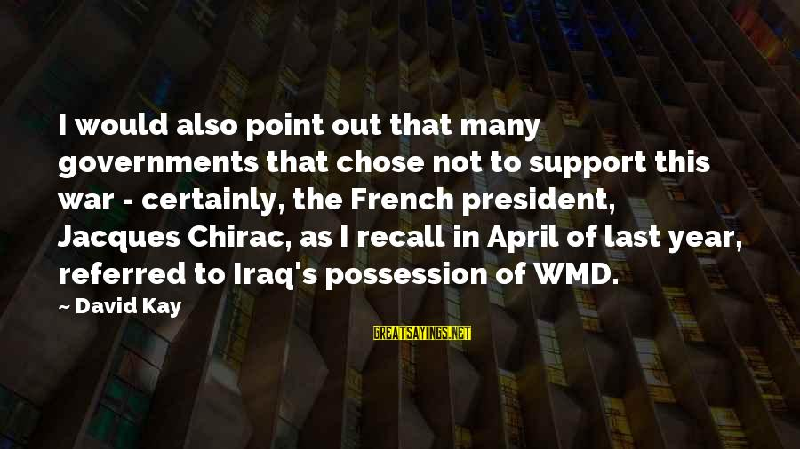 Chirac Sayings By David Kay: I would also point out that many governments that chose not to support this war