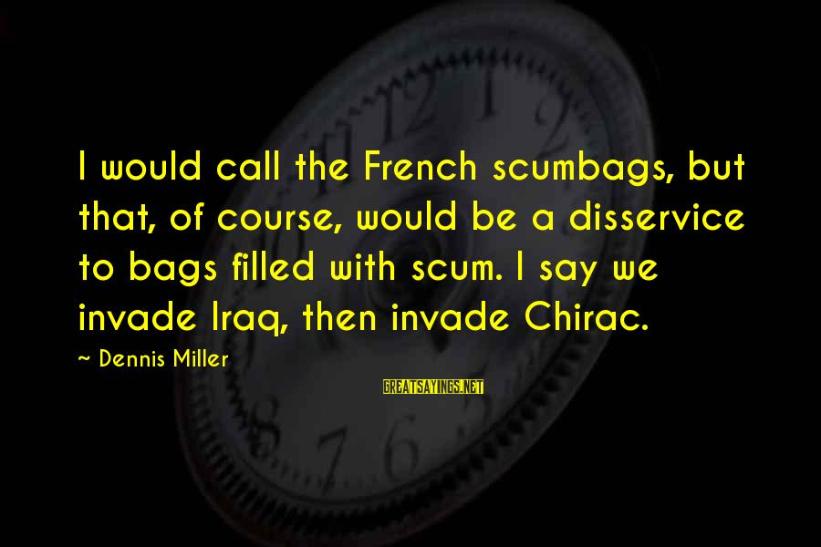 Chirac Sayings By Dennis Miller: I would call the French scumbags, but that, of course, would be a disservice to