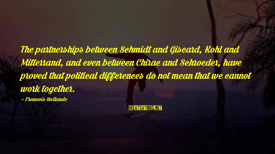 Chirac Sayings By Francois Hollande: The partnerships between Schmidt and Giscard, Kohl and Mitterrand, and even between Chirac and Schroeder,
