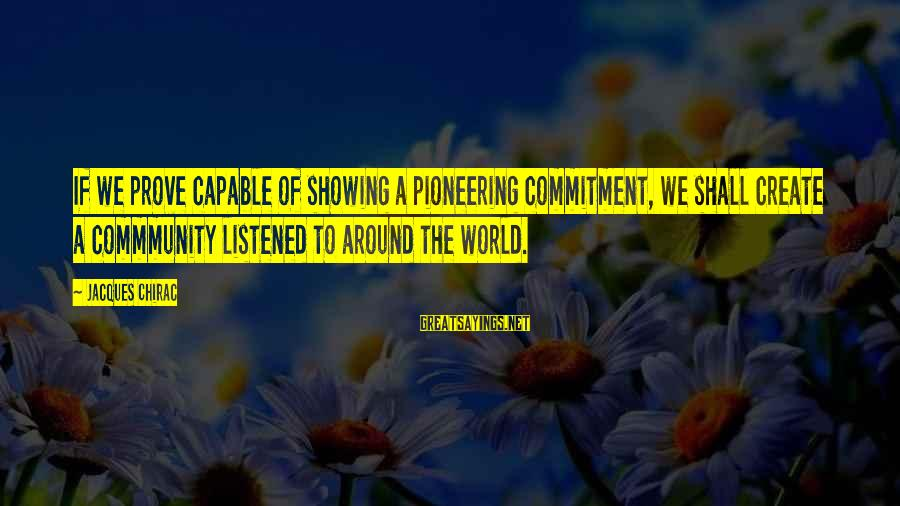 Chirac Sayings By Jacques Chirac: If we prove capable of showing a pioneering commitment, we shall create a commmunity listened