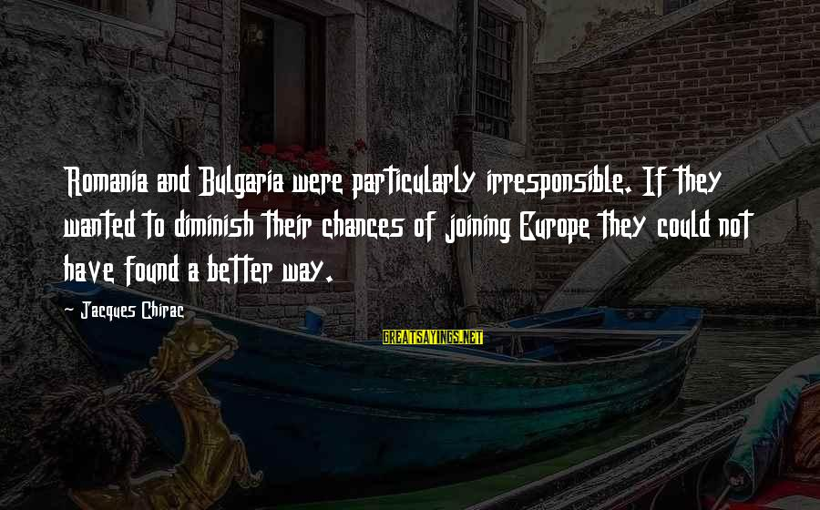 Chirac Sayings By Jacques Chirac: Romania and Bulgaria were particularly irresponsible. If they wanted to diminish their chances of joining