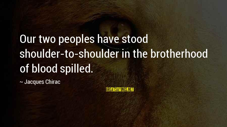 Chirac Sayings By Jacques Chirac: Our two peoples have stood shoulder-to-shoulder in the brotherhood of blood spilled.