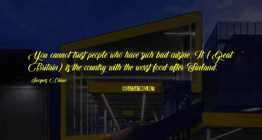 Chirac Sayings By Jacques Chirac: You cannot trust people who have such bad cuisine. It [Great Britain] is the country