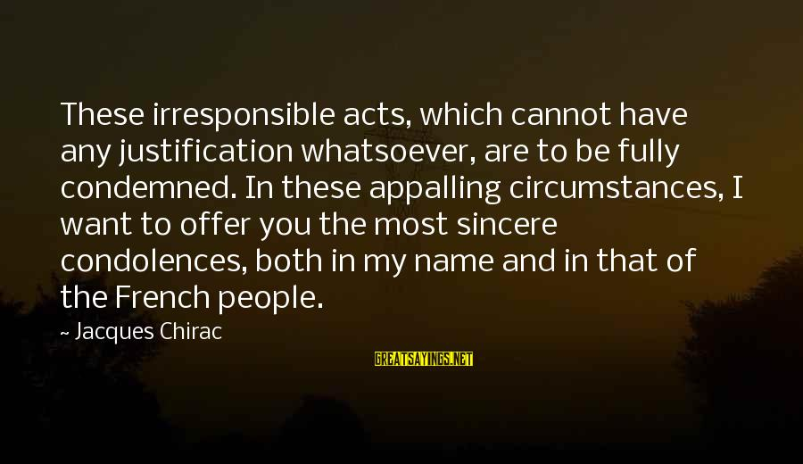 Chirac Sayings By Jacques Chirac: These irresponsible acts, which cannot have any justification whatsoever, are to be fully condemned. In