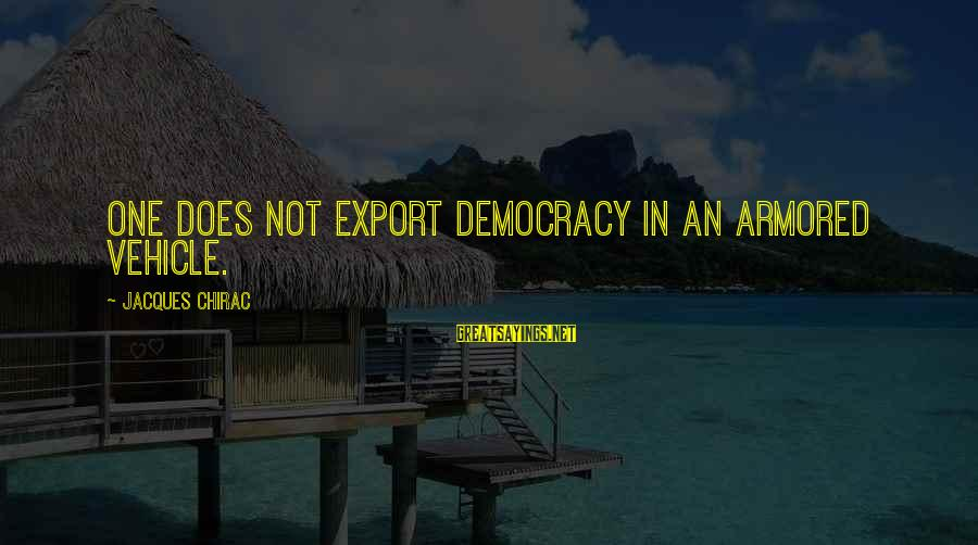 Chirac Sayings By Jacques Chirac: One does not export democracy in an armored vehicle.