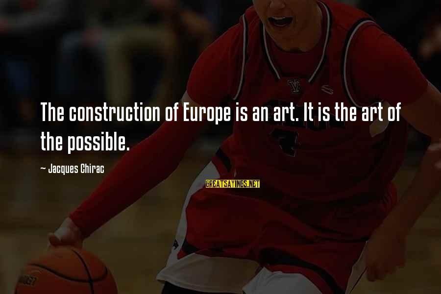 Chirac Sayings By Jacques Chirac: The construction of Europe is an art. It is the art of the possible.