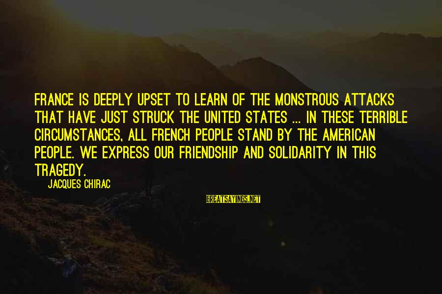 Chirac Sayings By Jacques Chirac: France is deeply upset to learn of the monstrous attacks that have just struck the