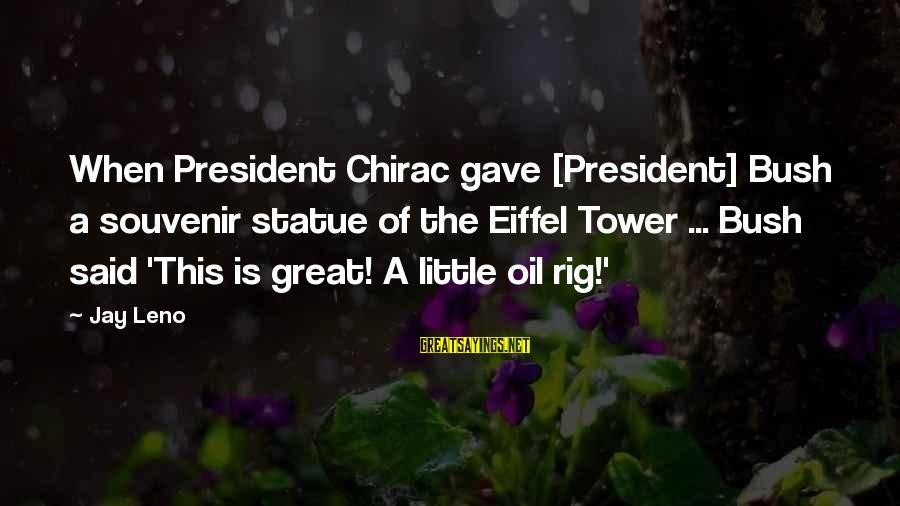 Chirac Sayings By Jay Leno: When President Chirac gave [President] Bush a souvenir statue of the Eiffel Tower ... Bush