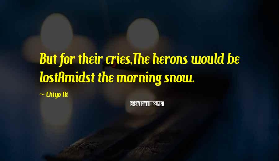 Chiyo Ni Sayings: But for their cries,The herons would be lostAmidst the morning snow.