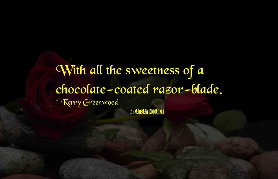Chocolate Sweetness Sayings By Kerry Greenwood: With all the sweetness of a chocolate-coated razor-blade.