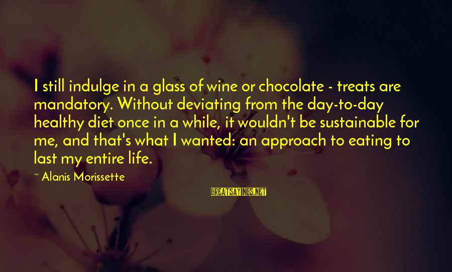 Chocolate Treats Sayings By Alanis Morissette: I still indulge in a glass of wine or chocolate - treats are mandatory. Without