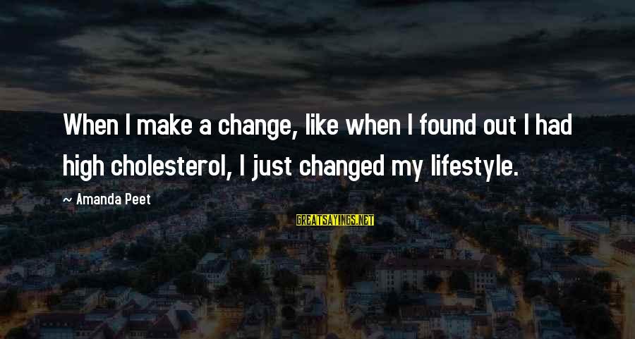 Cholesterol's Sayings By Amanda Peet: When I make a change, like when I found out I had high cholesterol, I