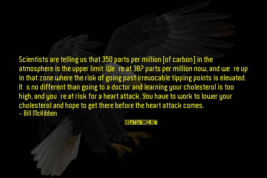 Cholesterol's Sayings By Bill McKibben: Scientists are telling us that 350 parts per million [of carbon] in the atmosphere is