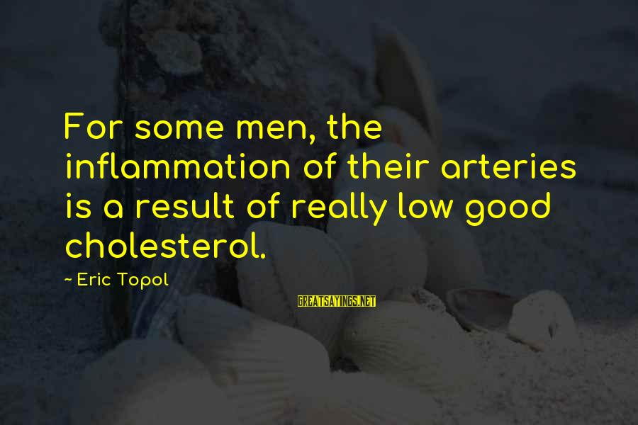 Cholesterol's Sayings By Eric Topol: For some men, the inflammation of their arteries is a result of really low good