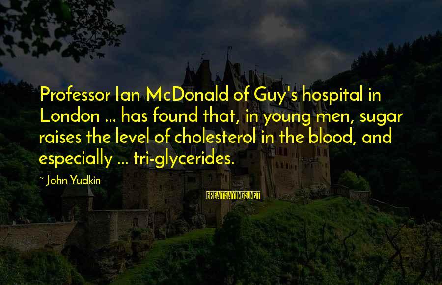 Cholesterol's Sayings By John Yudkin: Professor Ian McDonald of Guy's hospital in London ... has found that, in young men,