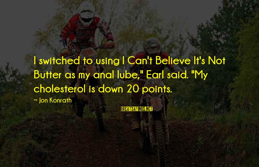 """Cholesterol's Sayings By Jon Konrath: I switched to using I Can't Believe It's Not Butter as my anal lube,"""" Earl"""