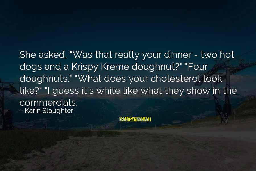 """Cholesterol's Sayings By Karin Slaughter: She asked, """"Was that really your dinner - two hot dogs and a Krispy Kreme"""