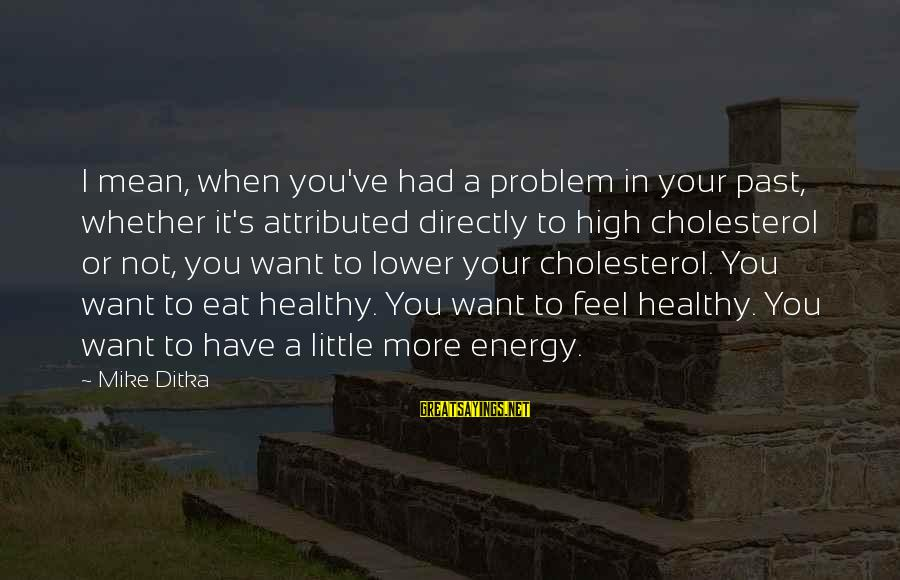 Cholesterol's Sayings By Mike Ditka: I mean, when you've had a problem in your past, whether it's attributed directly to