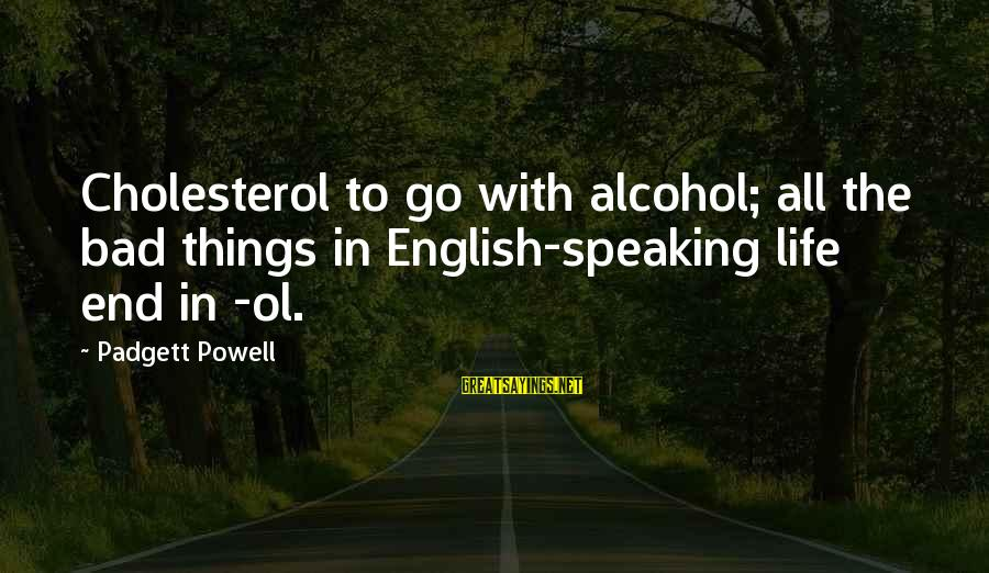 Cholesterol's Sayings By Padgett Powell: Cholesterol to go with alcohol; all the bad things in English-speaking life end in -ol.