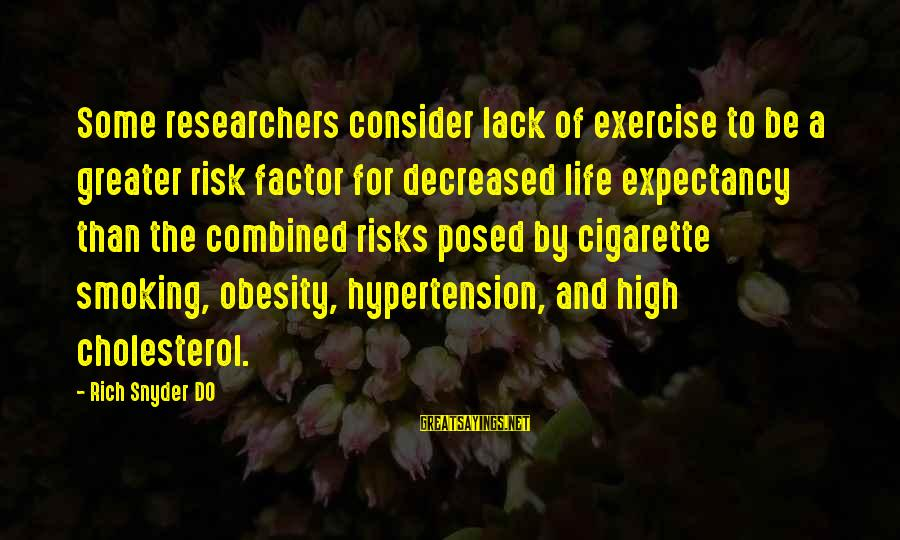 Cholesterol's Sayings By Rich Snyder DO: Some researchers consider lack of exercise to be a greater risk factor for decreased life