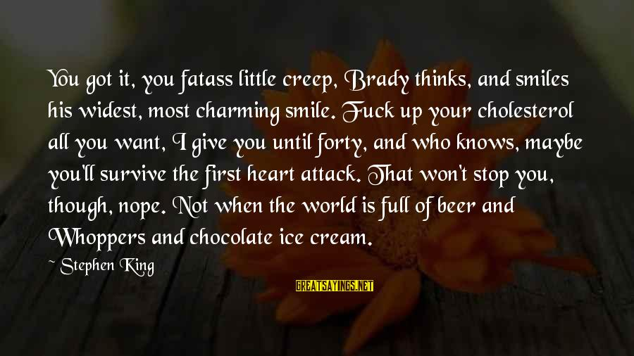 Cholesterol's Sayings By Stephen King: You got it, you fatass little creep, Brady thinks, and smiles his widest, most charming