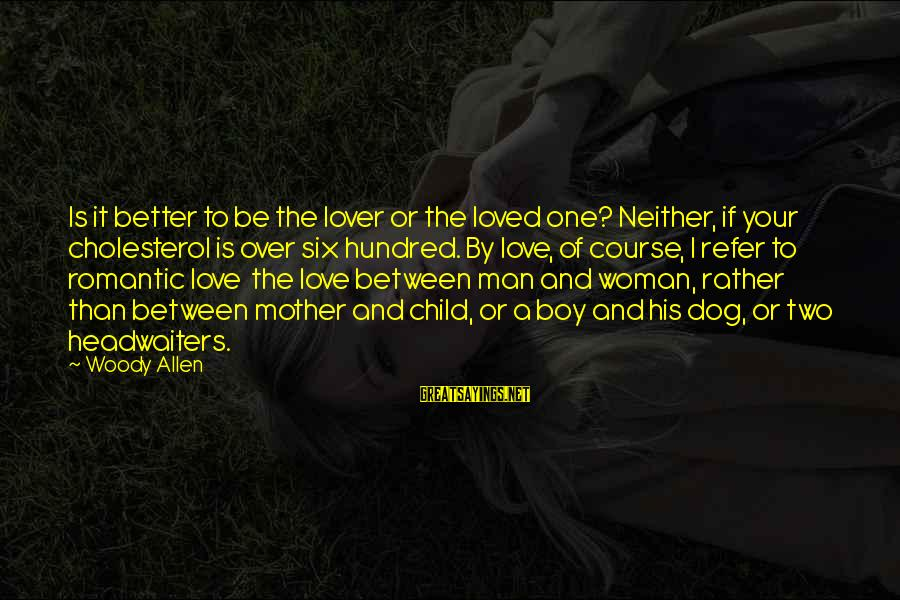 Cholesterol's Sayings By Woody Allen: Is it better to be the lover or the loved one? Neither, if your cholesterol