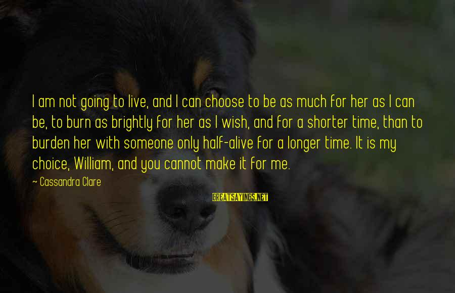 Choose Me Not Her Sayings By Cassandra Clare: I am not going to live, and I can choose to be as much for
