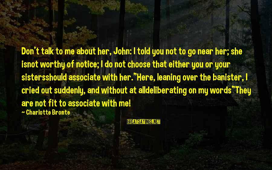 Choose Me Not Her Sayings By Charlotte Bronte: Don't talk to me about her, John: I told you not to go near her;