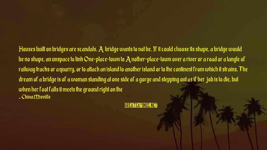 Choose Me Not Her Sayings By China Mieville: Houses built on bridges are scandals. A bridge wants to not be. If it could