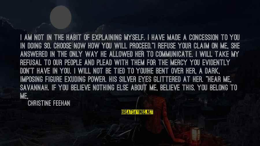 Choose Me Not Her Sayings By Christine Feehan: I am not in the habit of explaining myself. I have made a concession to
