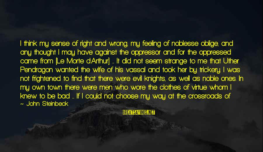 Choose Me Not Her Sayings By John Steinbeck: I think my sense of right and wrong, my feeling of noblesse oblige, and any