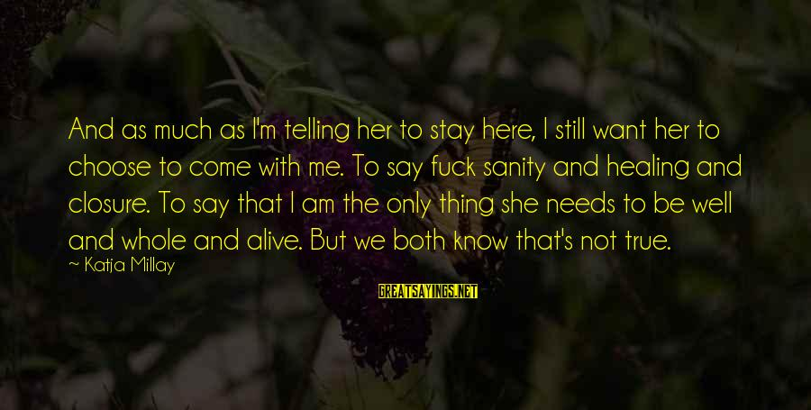Choose Me Not Her Sayings By Katja Millay: And as much as I'm telling her to stay here, I still want her to