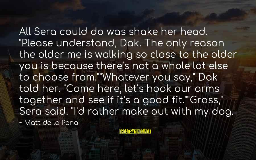 """Choose Me Not Her Sayings By Matt De La Pena: All Sera could do was shake her head. """"Please understand, Dak. The only reason the"""