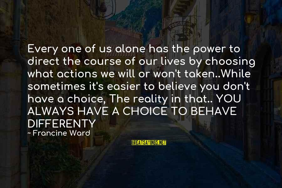 Choosing A Course Sayings By Francine Ward: Every one of us alone has the power to direct the course of our lives