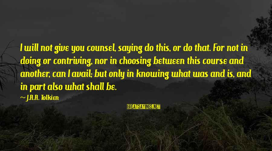 Choosing A Course Sayings By J.R.R. Tolkien: I will not give you counsel, saying do this, or do that. For not in