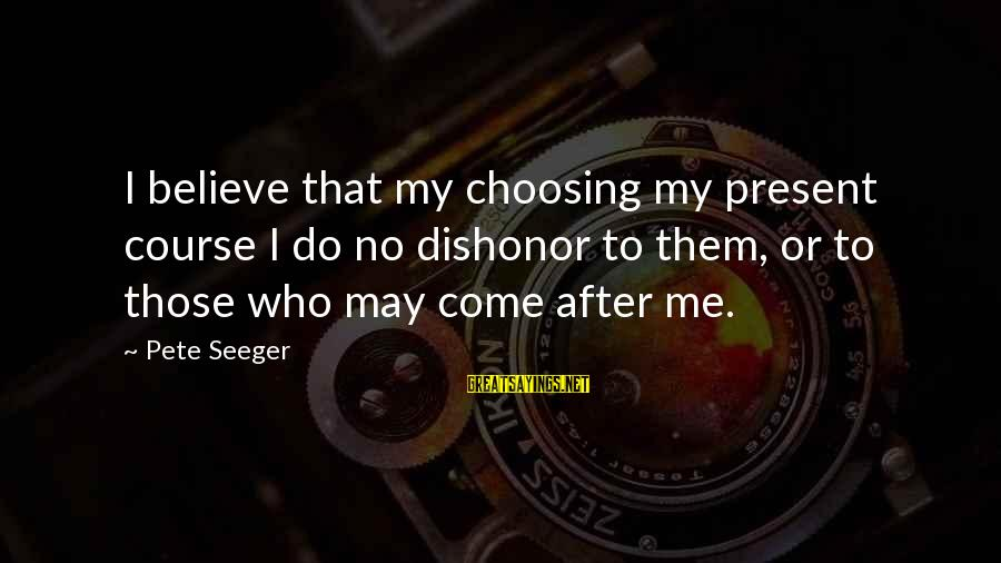 Choosing A Course Sayings By Pete Seeger: I believe that my choosing my present course I do no dishonor to them, or