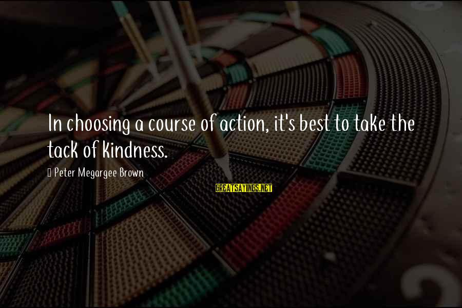 Choosing A Course Sayings By Peter Megargee Brown: In choosing a course of action, it's best to take the tack of kindness.