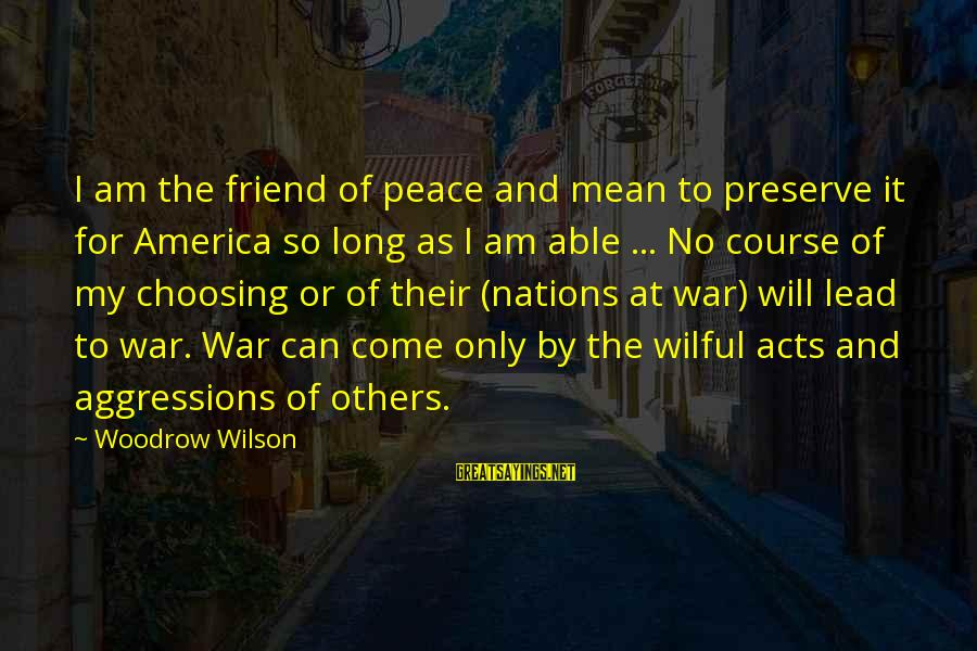 Choosing A Course Sayings By Woodrow Wilson: I am the friend of peace and mean to preserve it for America so long