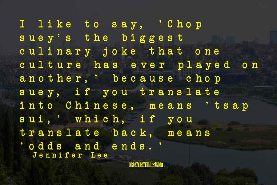 Chop Suey Sayings By Jennifer Lee: I like to say, 'Chop suey's the biggest culinary joke that one culture has ever