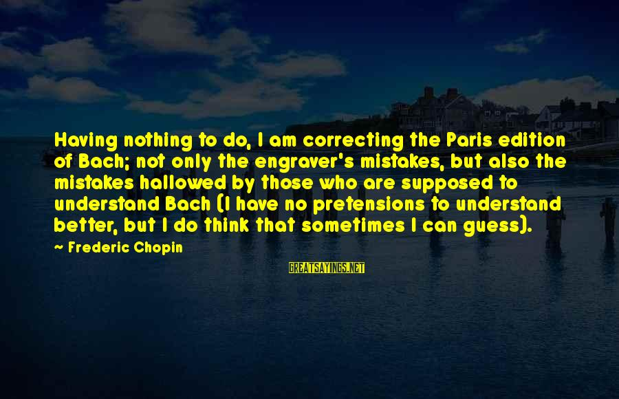 Chopin Bach Sayings By Frederic Chopin: Having nothing to do, I am correcting the Paris edition of Bach; not only the