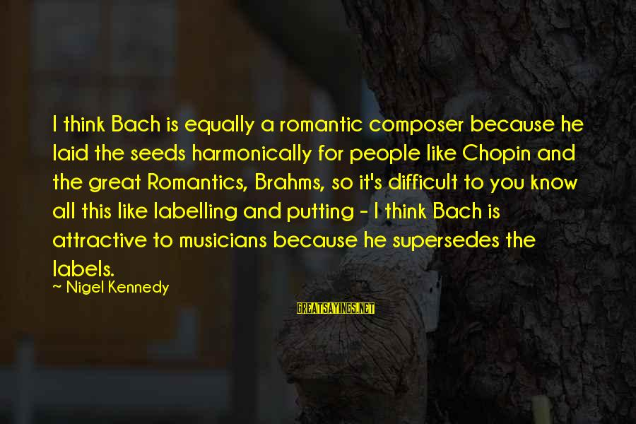 Chopin Bach Sayings By Nigel Kennedy: I think Bach is equally a romantic composer because he laid the seeds harmonically for