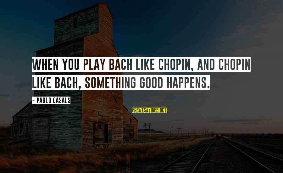 Chopin Bach Sayings By Pablo Casals: When you play Bach like Chopin, and Chopin like Bach, something good happens.