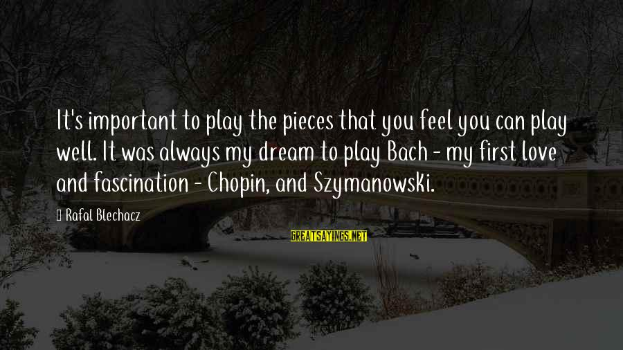 Chopin Bach Sayings By Rafal Blechacz: It's important to play the pieces that you feel you can play well. It was