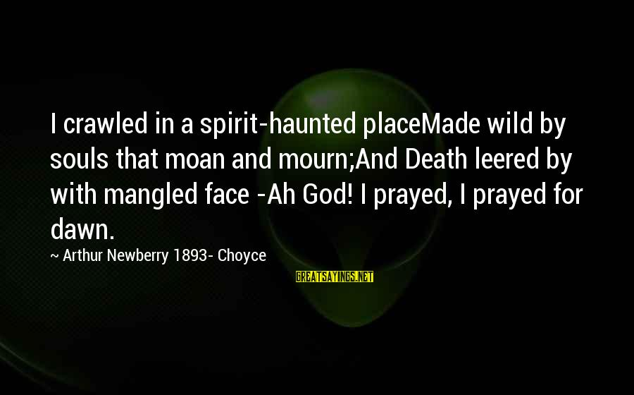 Choyce Sayings By Arthur Newberry 1893- Choyce: I crawled in a spirit-haunted placeMade wild by souls that moan and mourn;And Death leered