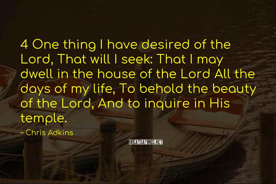 Chris Adkins Sayings: 4 One thing I have desired of the Lord, That will I seek: That I