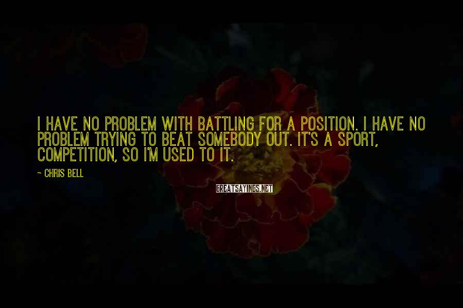 Chris Bell Sayings: I have no problem with battling for a position. I have no problem trying to