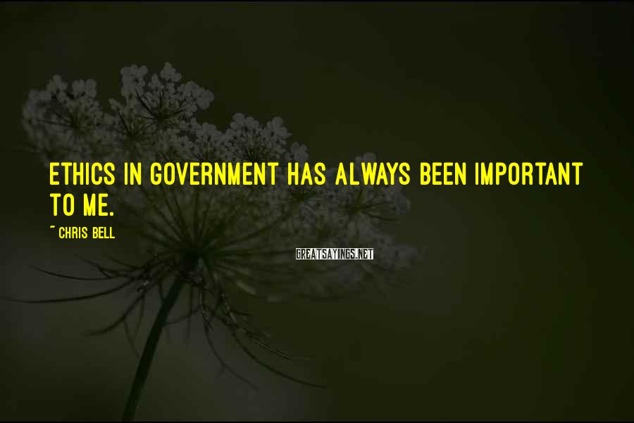 Chris Bell Sayings: Ethics in government has always been important to me.