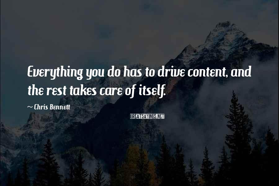 Chris Bennett Sayings: Everything you do has to drive content, and the rest takes care of itself.