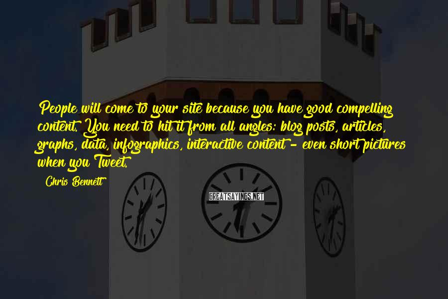 Chris Bennett Sayings: People will come to your site because you have good compelling content. You need to